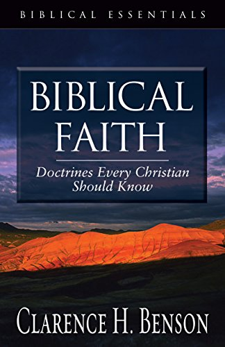 Biblical Faith: Doctrines Every Christian Should Know (Biblical Essentials): Benson, Clarence H.