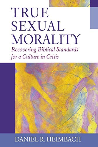 True Sexual Morality: Recovering Biblical Standards for a Culture in Crisis: Heimbach, Daniel R.