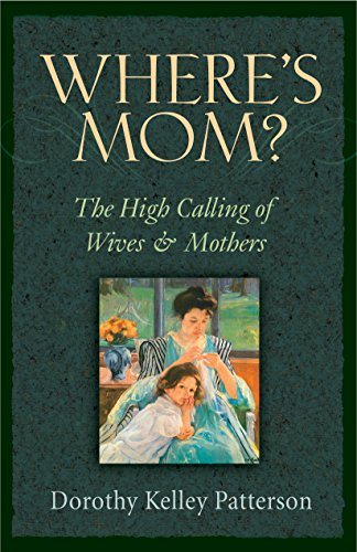 Where's Mom?: The High Calling of Wives and Mothers: Patterson, Dorothy Kelley