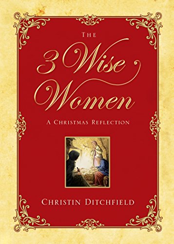 The Three Wise Women: A Christmas Reflection: Christin Ditchfield