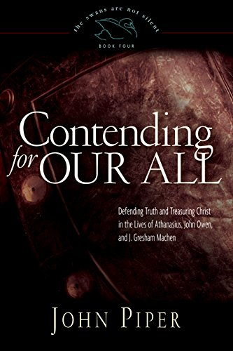 9781581346763: Contending for Our All: Defending Truth and Treasuring Christ in the Lives of Athanasius, John Owen, and J. Gresham Machen (The Swans Are Not Silent, Book 4)