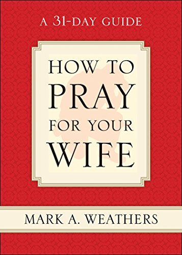 How to Pray for Your Wife: A 31-Day Guide: Weathers, Mark A.