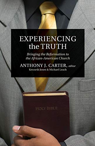 Experiencing the Truth: Bringing the Reformation to: Anthony J. Carter;