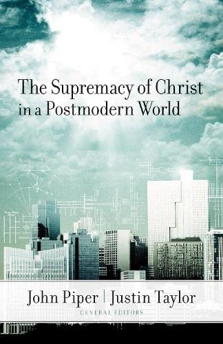 The Supremacy of Christ in a Postmodern: John Piper; Justin