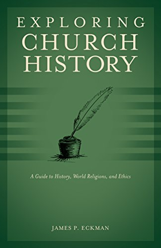 Exploring Church History: A Guide to History, World Religions, and Ethics: Eckman, James P.