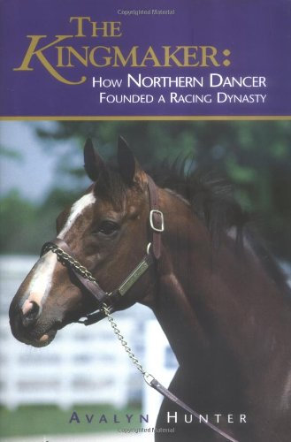 9781581501377: The Kingmaker: How Northern Dancer Founded a Racing Dynasty