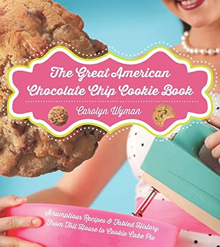 The Great American Chocolate Chip Cookie Book: Scrumptious Recipes & Fabled History From Toll ...