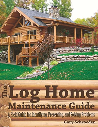 9781581571936: The Log Home Maintenance Guide: A Field Guide for Identifying, Preventing, and Solving Problems