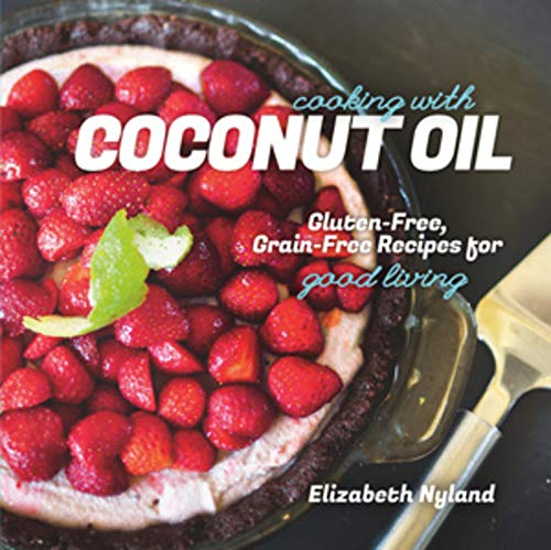 Cooking with Coconut Oil: Gluten-Free, Grain-Free Recipes for Good Living: Nyland, Elizabeth