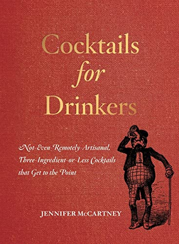 9781581573541: Cocktails for Drinkers: Not-Even-Remotely-Artisanal, Three-Ingredient-or-Less Cocktails that Get to the Point