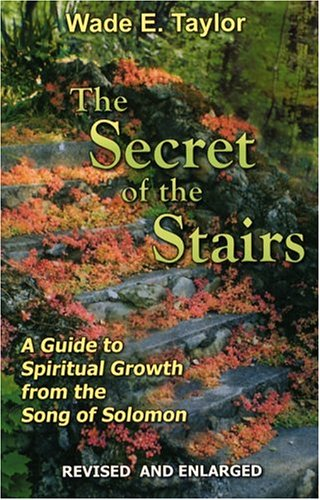 The Secret of the Stairs: A Guide to Spiritual Growth from the Song of Solomon: Taylor, Wade E.