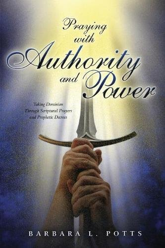 Praying with Authority and Power: Taking Dominion Through Scriptural Prayers and Prophetic Decrees:...