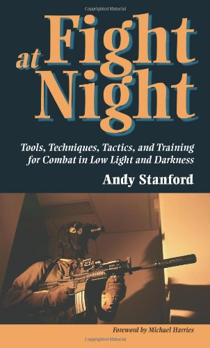 Fight at Night: Tools, Techniques, Tactics, and Training for Combat in Low Light and Darkness: Andy...