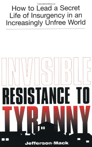 9781581603088: Invisible Resistance To Tyranny: How to Lead a Secret Life of Insurgency in an Increasingly Unfree World