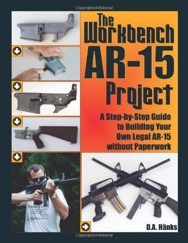 9781581604535: The Workbench AR-15 Project: A Step-By-Step Guide to Building Your Own Legal AR-15 Without Paperwork