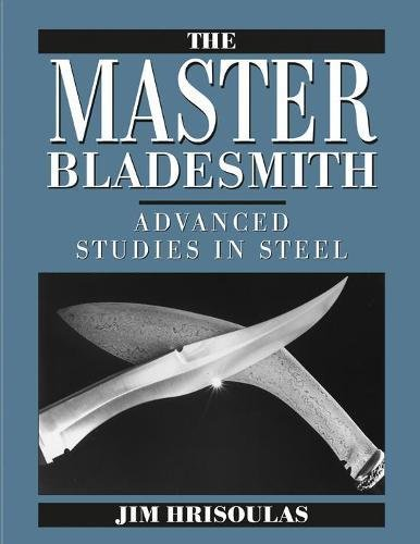 Master Bladesmith: Advanced Studies in Steel: Hrisoulas, Jim