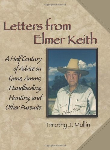 Letters from Elmer Keith: A Half Century of Advice on Guns, Ammo, Handloading, Hunting, and Other Pursuits (9781581606539) by Timothy J. Mullin; Elmer Keith
