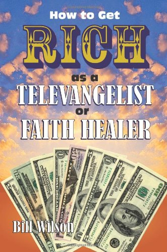 How To Get Rich As A Televangelist Or Faith Healer: Wilson, Bill; Bill Wilson is the author of five...