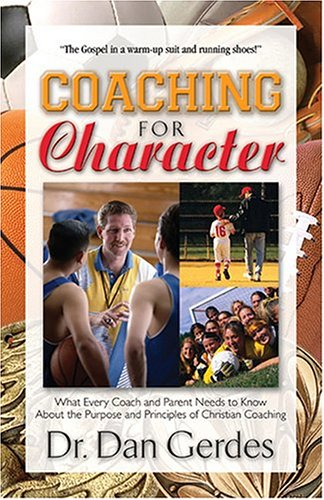 9781581691269: Coaching for Character: What Every Coach and Parent Needs to Know about the Purpose and Principles of Christian Coaching