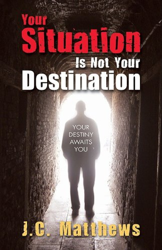 Your Situation Is Not Your Destination: Matthews, J. C.