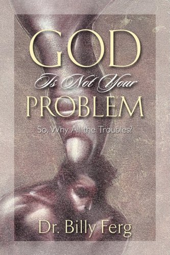God Is Not Your Problem: Dr. Billy Ferg