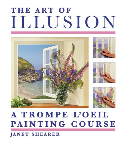 The Art of Illusion: A Trompe l'Oeil Painting Course: Shearer, Janet