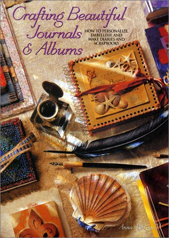 9781581801354: Crafting Beautiful Journals & Albums: How to Personalize, Embellish, and Make Diaries and Scrapbooks