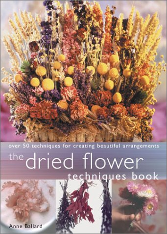 Dried Flower Techniques Book: Over 50 Techniques for Creating Beautiful Arrangements: Ballard, Anne
