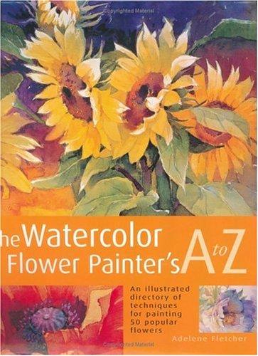 The Watercolor Flower Painter's A to Z: Fletcher, Adelene