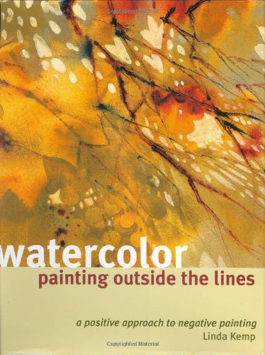 9781581803761: Watercolor Painting Outside the Lines: A Positive Approach to Negative Painting