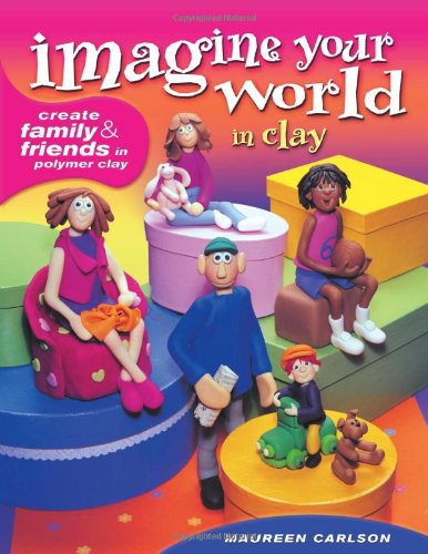 9781581806342: Imagine Your World in Clay: Create Family & Friends in Polymer Clay: Create Family and Friends in Polymer Clay