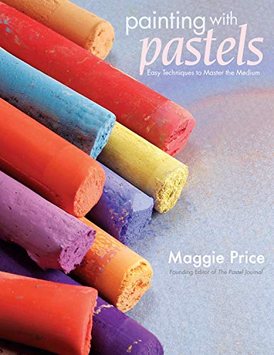 Painting With Pastels: Easy Techniques to Master the Medium: Price, Maggie