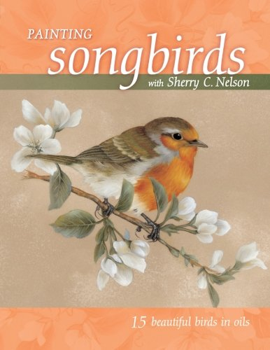 9781581808766: Painting Songbirds with Sherry C. Nelson: 15 Beautiful Birds in Oil