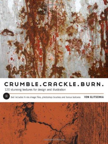 Crumble, Crackle, Burn: 120 Stunning Textures for: Von Glitschka