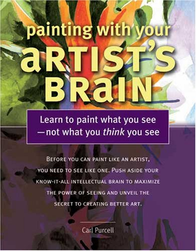 Painting With Your Artist's Brain: Learn to Paint What You See, Not What You Think You See: ...