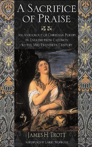 Sacrifice of Praise: An Anthology of Christian Poetry in English from Caedmon to the Mid-Twentieth ...