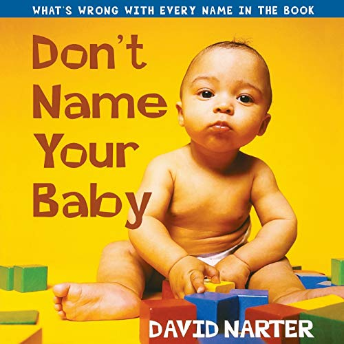 Don't Name Your Baby: What's Wrong with Every Name in the Book: Narter, David
