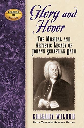 Glory and Honor : The Music and Artistic Legacy of Johann Sebastian Bach: Wilbur, Gregory