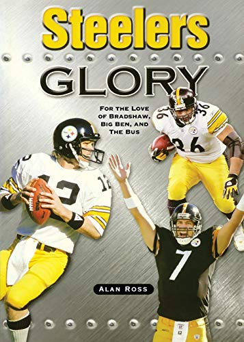 Steelers Glory: For the Love of Bradshaw, Big Ben and the Bus: Ross, Alan