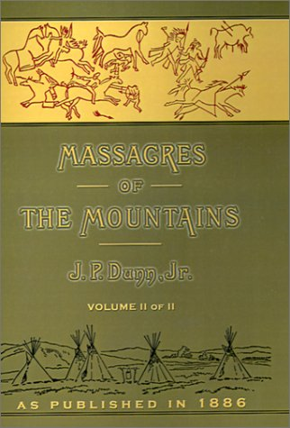 Massacres of the Mountains: A History of the Indian Wars of the Far West Volume II: J. P. Dunn