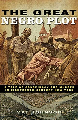 The Great Negro Plot: A Tale of Conspiracy and Murder in Eighteenth-Century New York: Johnson, Mat