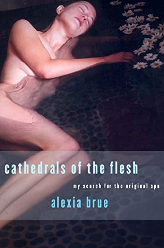 Cathedrals of the Flesh: My Search for the Perfect Bath: Brue, Alexia