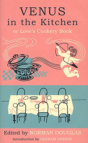 Venus in the Kitchen: Or Love's Cookery Book: Douglas, Norman