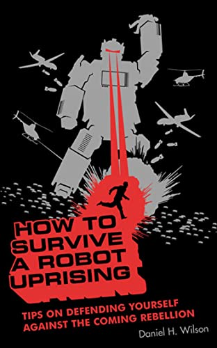 How To Survive a Robot Uprising: Tips: Wilson, Daniel H.