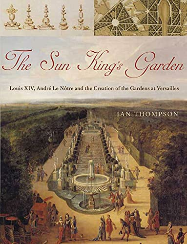 The Sun King's Garden: Louis XIV, Andre le Notre and the Creation of the Gardens of Versailles