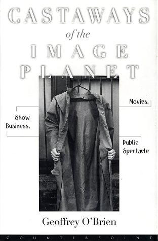 Castaways of the Image Planet: Movies, Show Business, Public Spectacle (9781582431901) by Geoffrey O'Brien
