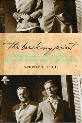 9781582432809: The Breaking Point: Hemingway, Dos Passos, and the Murder of Jose Robles