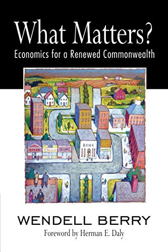 What Matters?: Economics for a Renewed Commonwealth: Wendell Berry