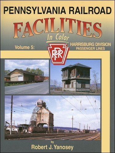 Pennsylvania Railroad Facilities in Color Volume 5: Harrisburg Division Passenger Lines: Yanosey, ...