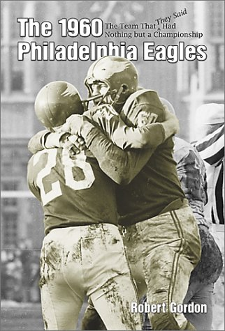 The 1960 Philadelphia Eagles: The Team That They Said Had Nothing but a Championship: Gordon, ...